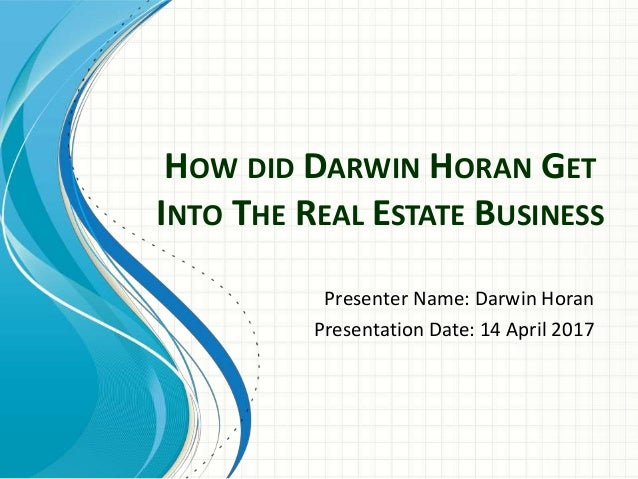 HOW DID DARWIN HORAN GET INTO THE REAL ESTATE BUSINESS Presenter Name: Darwin Horan Presentation Date: 14 April 2017