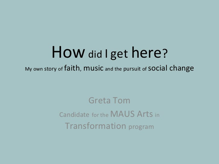 Greta Tom Candidate   for the  MAUS Arts  in  Transformation  program How   did  I   get  here ? My own  story  of   faith...