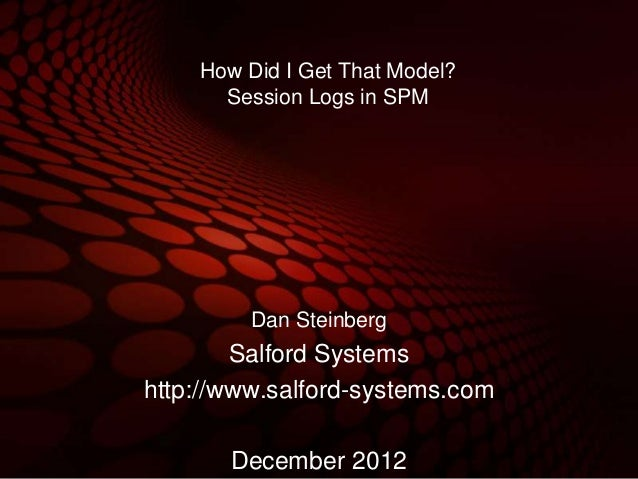 How Did I Get That Model?      Session Logs in SPM         Dan Steinberg        Salford Systemshttp://www.salford-systems....
