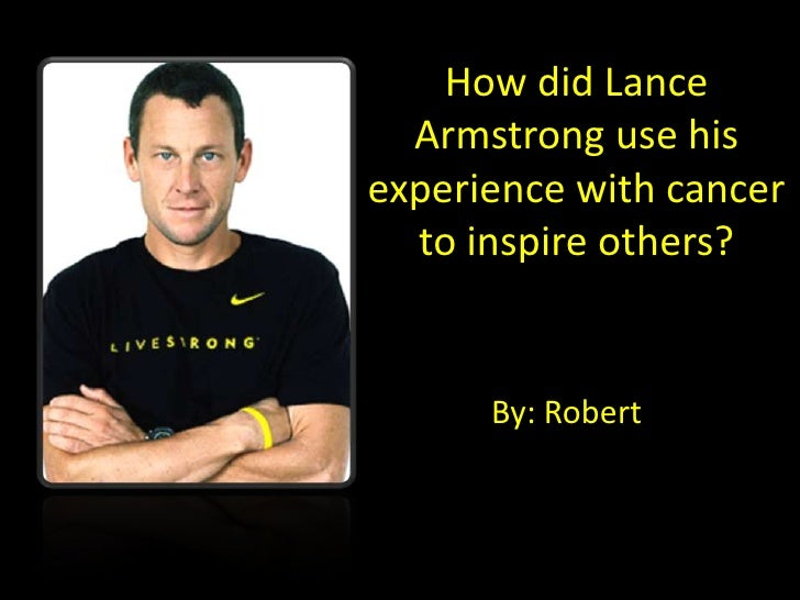 How did Lance   Armstrong use his experience with cancer   to inspire others?         By: Robert