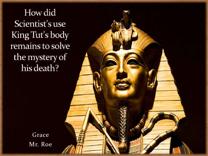 How did Scientist's use King Tut's body remains to solve the mystery of his death?<br />Grace<br />Mr. Roe<br />
