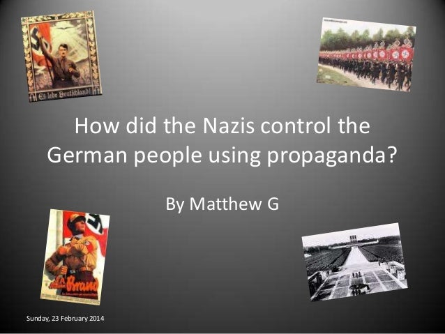 How did the Nazis control the German people using propaganda? By Matthew G  Sunday, 23 February 2014