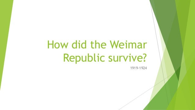 how did the weimar republic survive Why the weimar republic was able to survive the difficulties of the years 1919 to 1924 in the period from 1919 to 1924, weimar germany faced multitude threats.
