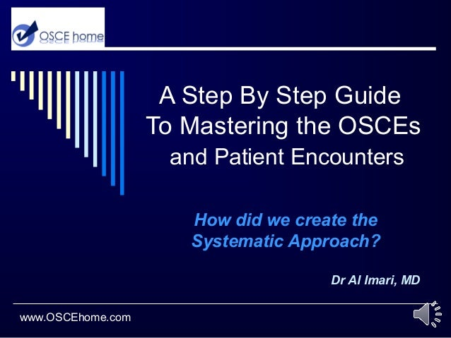 A Step By Step Guide To Mastering the OSCEs and Patient Encounters How did we create the Systematic Approach? Dr Al Imari,...