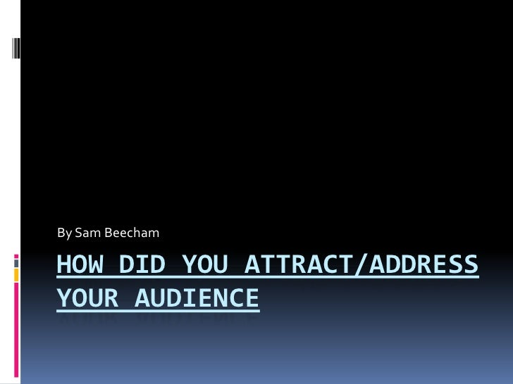 By Sam BeechamHOW DID YOU ATTRACT/ADDRESSYOUR AUDIENCE