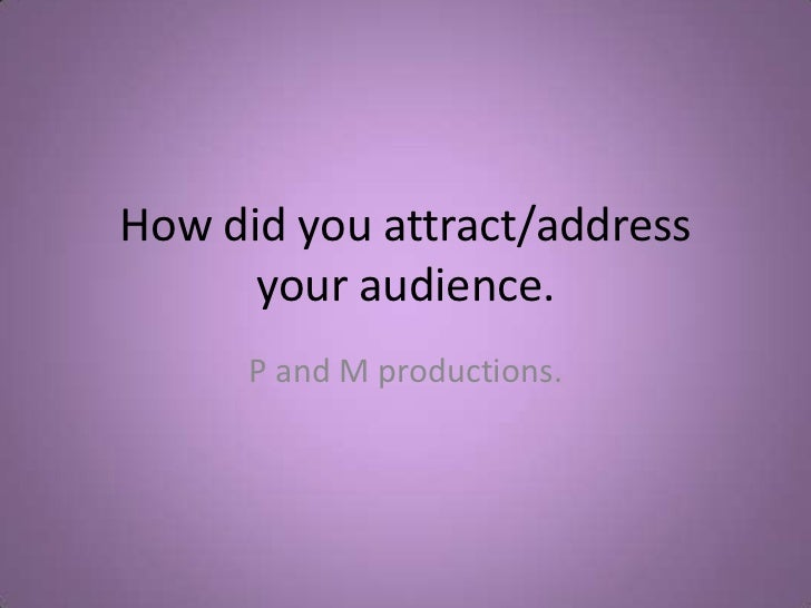 How did you attract/address your audience.<br />P and M productions.<br />