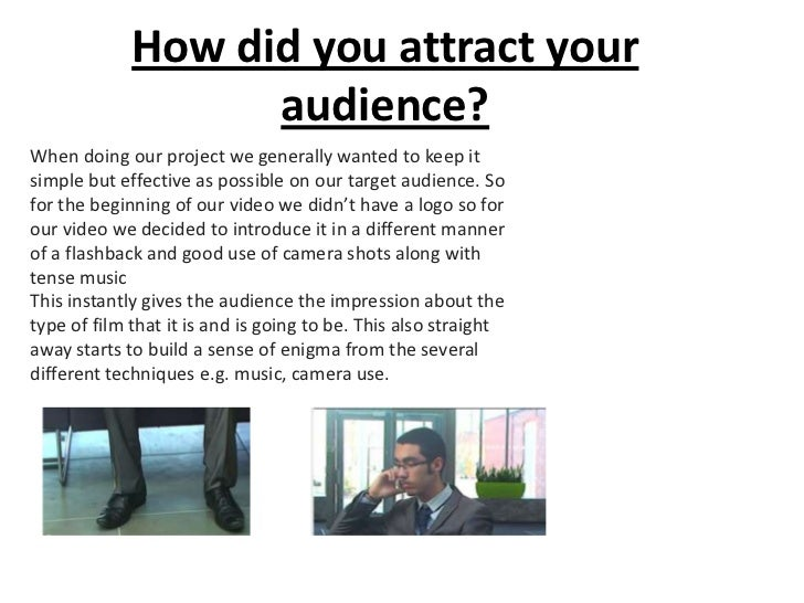 How did you attract your                   audience?When doing our project we generally wanted to keep itsimple but effect...