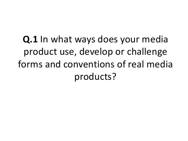 Q.1 In what ways does your mediaproduct use, develop or challengeforms and conventions of real mediaproducts?