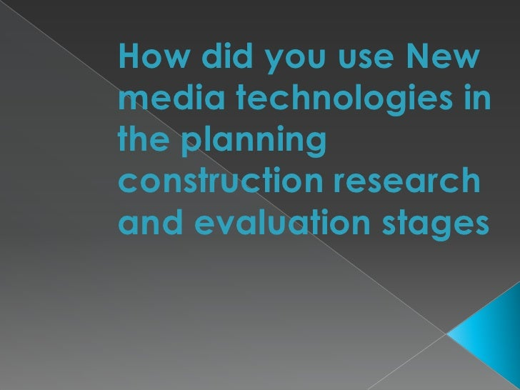 How did you use New media technologies in the planning construction research and evaluation stages <br />