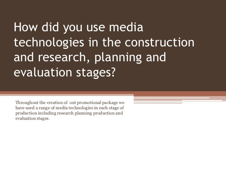 How did you use mediatechnologies in the constructionand research, planning andevaluation stages?Throughout the creation o...