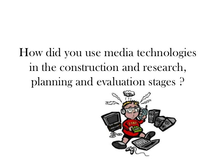 How did you use media technologies in the construction and research,  planning and evaluation stages ?