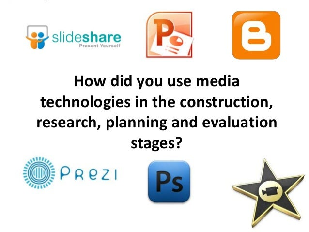 How did you use media technologies in the construction,research, planning and evaluation             stages?