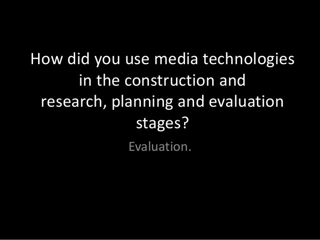 How did you use media technologies      in the construction and research, planning and evaluation              stages?    ...