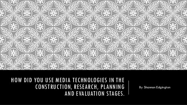 HOW DID YOU USE MEDIA TECHNOLOGIES IN THE CONSTRUCTION, RESEARCH, PLANNING AND EVALUATION STAGES. By Shannon Edgington