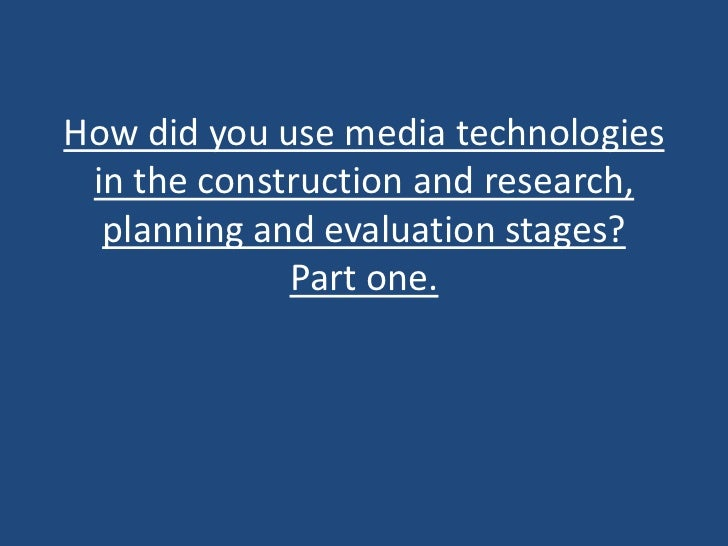 How did you use media technologies in the construction and research,  planning and evaluation stages?             Part one.