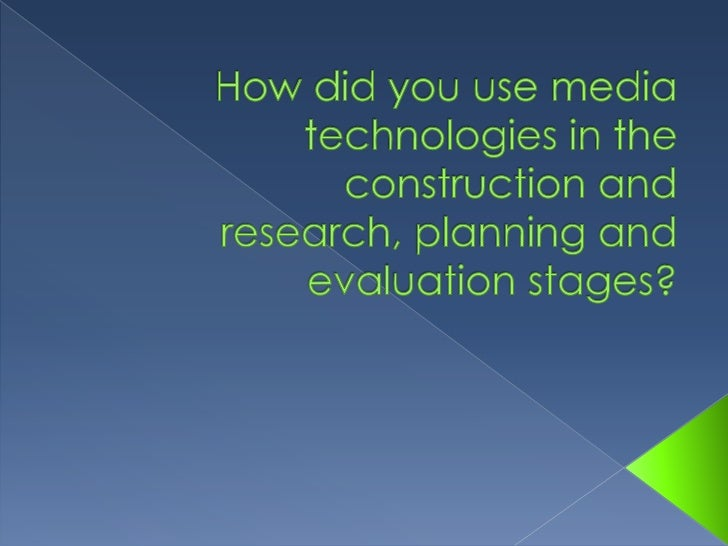 How did you use media technologies in the construction and research, planning and evaluation stages?<br />