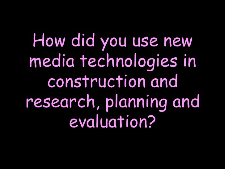 How did you use new media technologies in construction and research, planning and evaluation?<br />