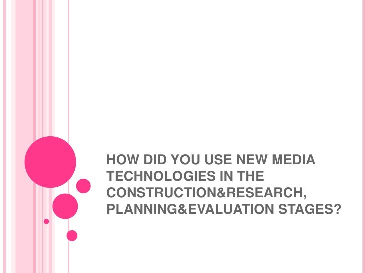 HOW DID YOU USE NEW MEDIA TECHNOLOGIES IN THE CONSTRUCTION&RESEARCH, PLANNING&EVALUATION STAGES?<br />