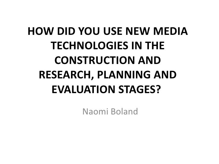 HOW DID YOU USE NEW MEDIA TECHNOLOGIES IN THE CONSTRUCTION AND RESEARCH, PLANNING AND EVALUATION STAGES?<br />Naomi Bolan...
