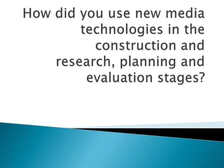 How did you use new media technologies in the construction and research, planning and evaluationstages?<br />