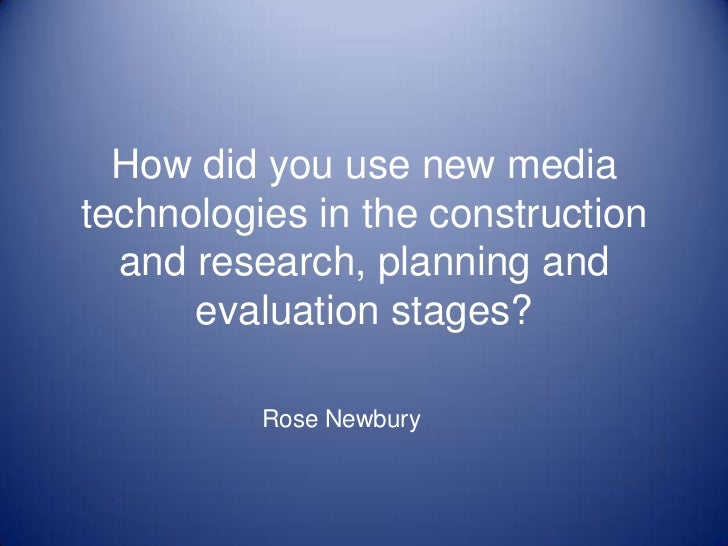 How did you use new media technologies in the construction and research, planning and evaluation stages?<br />Rose Newbury...