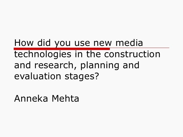 How did you use new media technologies in the construction and research, planning and evaluation stages?  Anneka Mehta