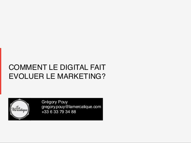 COMMENT LE DIGITAL FAITEVOLUER LE MARKETING? !         !Grégory Pouy!         !gregory.pouy@lamercatique.com!         !+33...