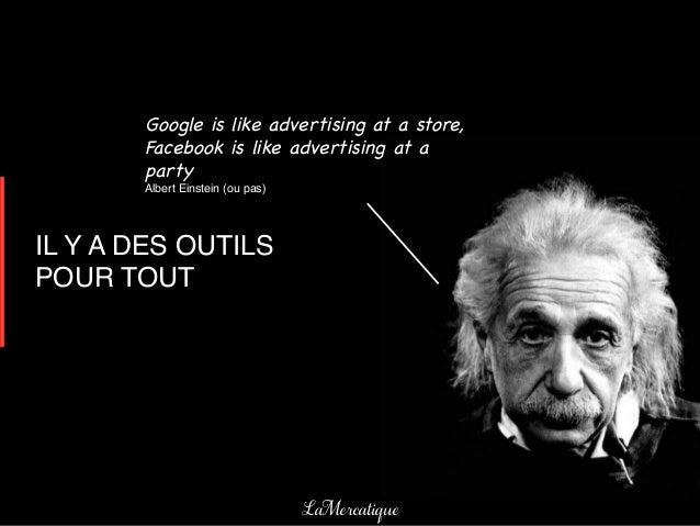 Google is like advertising at a store,       Facebook is like advertising at a       party       Albert Einstein (ou pas)!...