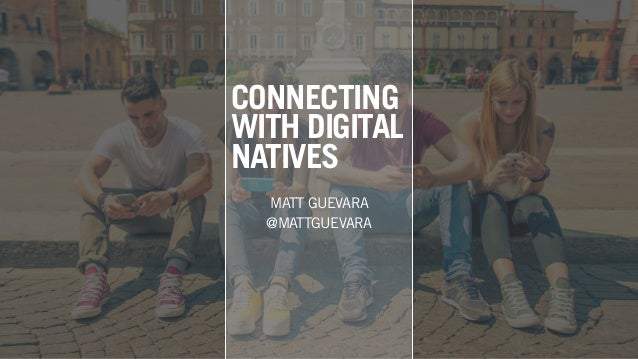 CONNECTING WITH DIGITAL NATIVES MATT GUEVARA @MATTGUEVARA
