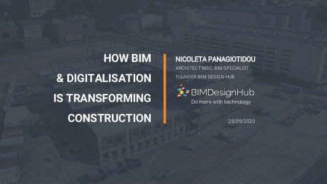 1 HOW BIM & DIGITALISATION IS TRANSFORMING CONSTRUCTION NICOLETA PANAGIOTIDOU ARCHITECT MSC, BIM SPECIALIST FOUNDER BIM DE...