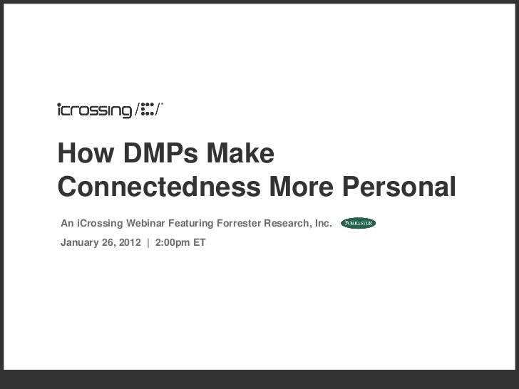 How DMPs MakeConnectedness More PersonalAn iCrossing Webinar Featuring Forrester Research, Inc.January 26, 2012 | 2:00pm ET
