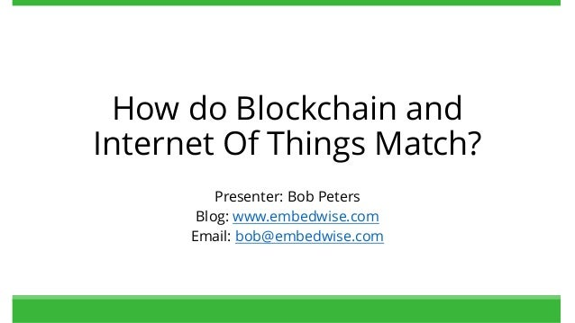 How do Blockchain and Internet Of Things Match? Presenter: Bob Peters Blog: www.embedwise.com Email: bob@embedwise.com