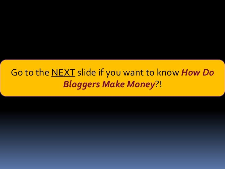 Go to the NEXT slide if you want to know How Do            Bloggers Make Money?!