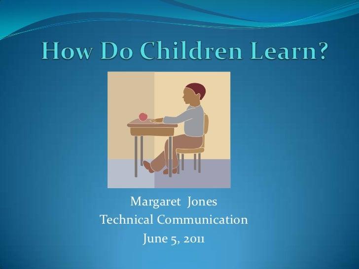How Do Children Learn?<br />Margaret  Jones<br />Technical Communication<br />June 5, 2011<br />