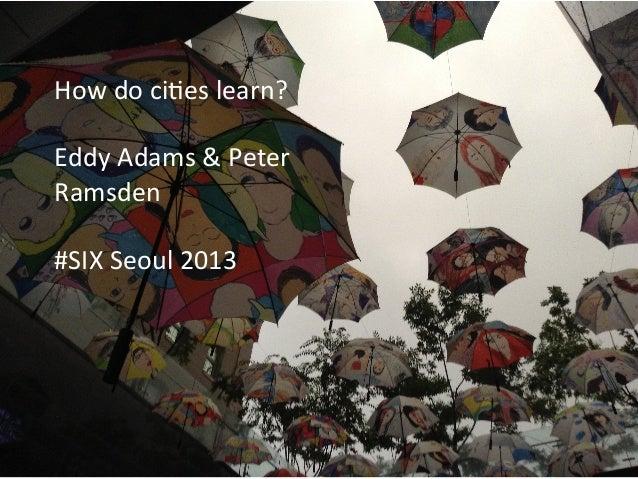 How  ci'es  learn   Eddy  Adams  and  Peter  Ramsden   Seoul  SIX  Summer  School   September  2...