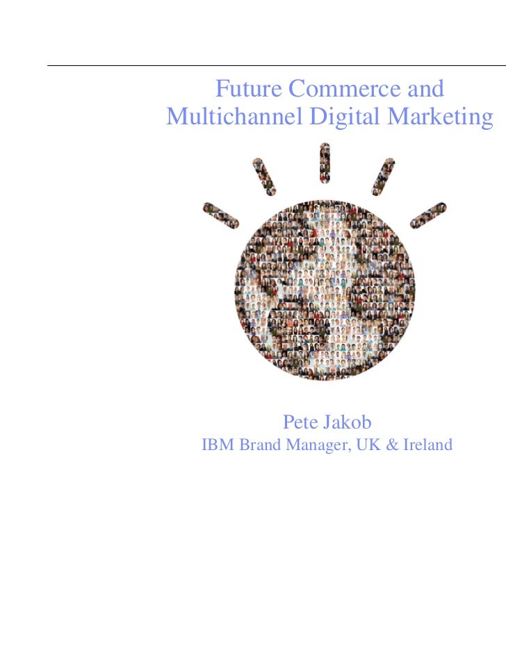 Future Commerce andMultichannel Digital Marketing             Pete Jakob   IBM Brand Manager, UK & Ireland                ...