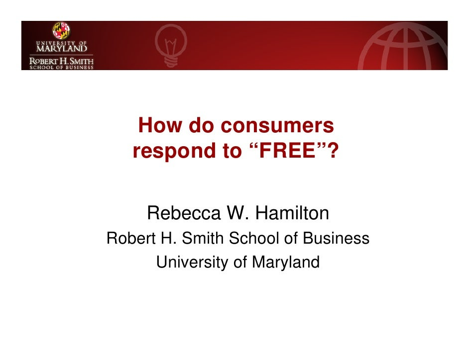 "How do consumers    respond to ""FREE""?       Rebecca W. Hamilton Robert H. Smith School of Business       University of Ma..."