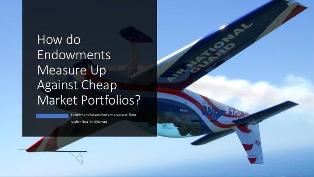 How do Endowments Measure Up Against Cheap Market Portfolios? Endowment Returns Performance over Time Author Neal M. Dikem...