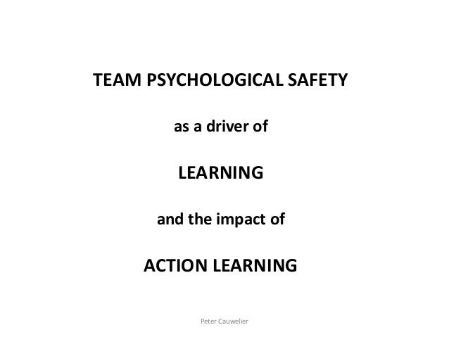TEAM PSYCHOLOGICAL SAFETY as a driver of LEARNING and the impact of ACTION LEARNING Peter Cauwelier