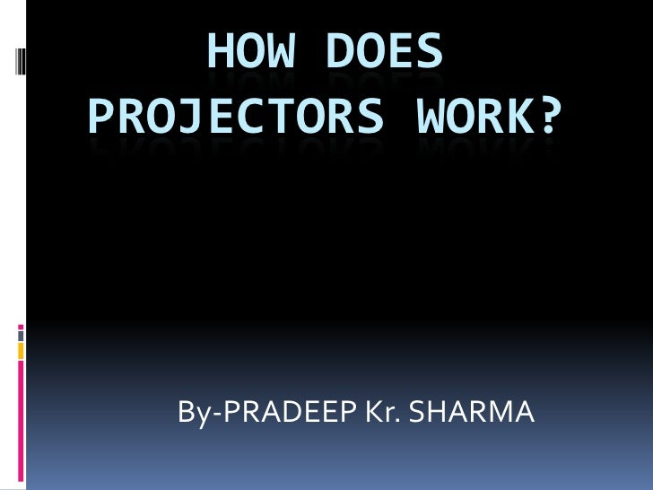 HOW DOESPROJECTORS WORK?   By-PRADEEP Kr. SHARMA