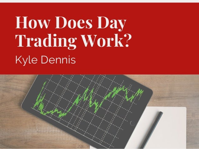 How Does Day Trading Work? Kyle Dennis