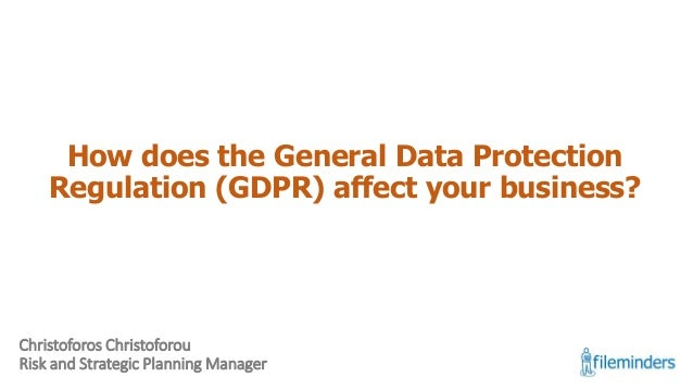 How does the General Data Protection Regulation (GDPR) affect your business? Christoforos Christoforou Risk and Strategic ...