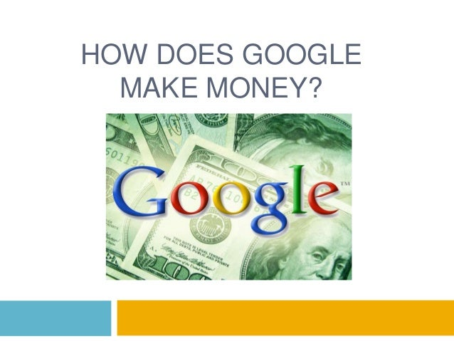 HOW DOES GOOGLEMAKE MONEY?