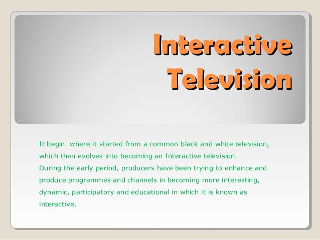 InteractiveInteractiveTelevisionTelevisionIt begin where it started from a common black and white television,which then ev...