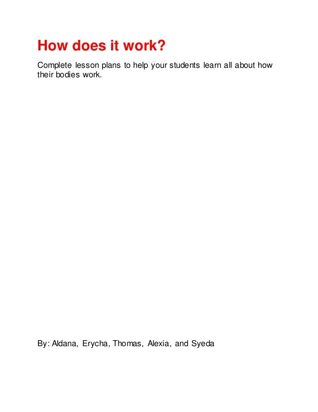 How does it work?Complete lesson plans to help your students learn all about howtheir bodies work.By: Aldana, Erycha, Thom...