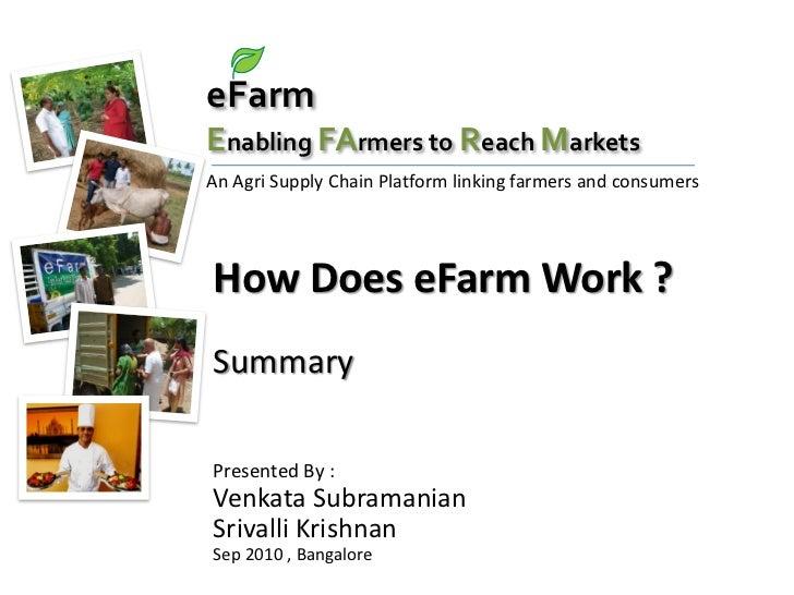 eFarmEnabling FArmers to Reach MarketsAn Agri Supply Chain Platform linking farmers and consumersHow Does eFarm Work ?Summ...