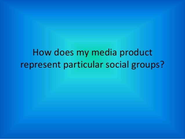 How does my media product represent particular social groups?