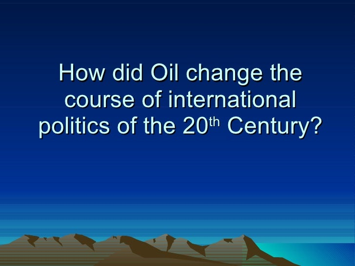 How did Oil change the course of international politics of the 20 th  Century?