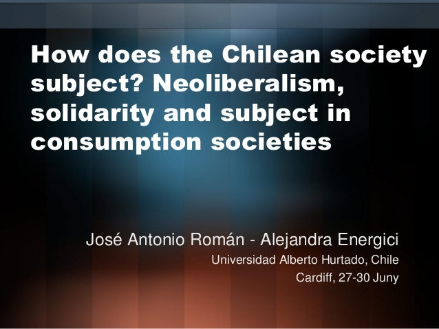 How does the Chilean society subject? Neoliberalism, solidarity and subject in consumption societies José Antonio Román - ...