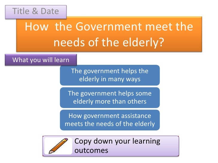 Title & Date<br />How  the Government meet the needs of the elderly?<br />What you will learn<br />